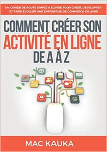 Comment créer son activité en ligne de A à Z : un cahier de route simple à suivre pour créer, développer et faire évoluer une entreprise de commerce en ligne (Mac Kauka)