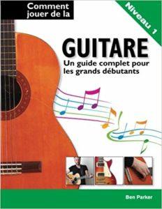 Comment jouer de la guitare : un guide complet pour les grands débutants (Ben Parker)