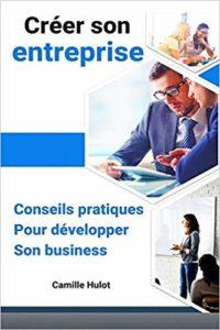 Créer son entreprise : conseils pratiques pour développer son business (Camille Hulot)