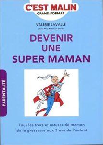 Devenir une super maman, c'est malin : tous les trucs et astuces de maman de la grossesse aux 3 ans de l'enfant (Valérie Lavallé)