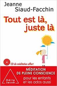 Tout est là, juste là : méditation de pleine conscience pour les enfants et les ados (Jeanne Siaud-Facchin)