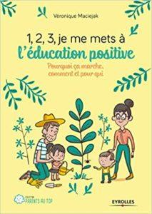 1,2,3, je me mets à l'éducation positive - Pourquoi ça marche, comment et pour qui (Véronique Maciejak)