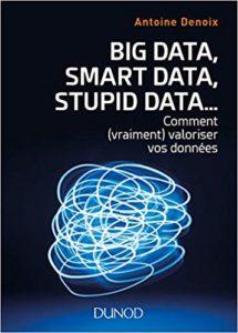 Big Data, Smart Data, Stupid Data... Comment (vraiment) valoriser vos données (Antoine Denoix)