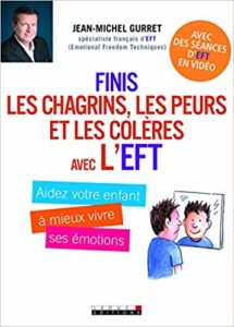 Finis les chagrins, les peurs et les colères avec l'EFT - Aidez votre enfant à mieux vivre ses émotions (Jean-Michel Gurret)