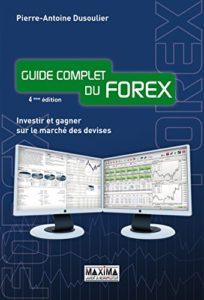 Guide complet du Forex - Investir et gagner sur le marché des devises (Pierre-Antoine Dusoulier)
