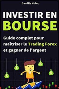 Investir en bourse - Guide complet pour maîtriser le Trading Forex et gagner de l'argent (Camille Hulot)