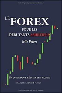 Le Forex pour les débutants ambitieux - Un guide pour réussir en trading (Jelle Peters)