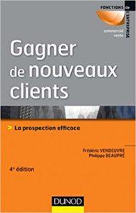 Gagner de nouveaux clients - La prospection efficace (Frédéric Vendeuvre, Philippe Beaupré)