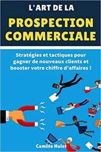 L'art de la prospection commerciale - Stratégies et tactiques pour gagner de nouveaux clients et booster votre chiffre d'affaires ! (Camille Hulot)