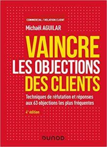 Vaincre les objections des clients - Techniques de réfutation et réponses aux 60 objections les plus fréquentes (Michaël Aguilar)