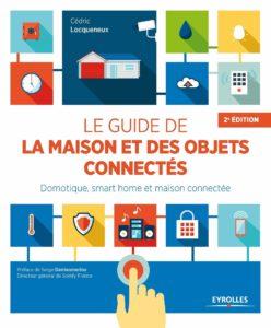 Le guide de la maison et des objets connectés - Domotique, smart home et maison connectée (Cédric Locqueneux)