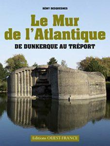 Le mur de l'Atlantique : de Dunkerque au Tréport (Rémy Desquesnes)