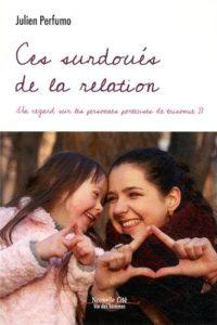 Ces surdoués de la relation - Un regard sur les personnes porteuses de trisomie 21 (Julien Perfumo)