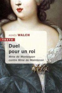 Duel pour un Roi : Madame de Montespan contre Madame de Maintenon (Agnès Walch)