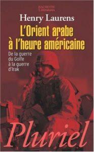 L'Orient arabe à l'heure américaine - De la guerre du Golfe à la guerre d'Irak (Henry Laurens)