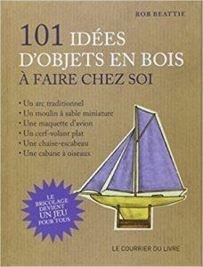 101 idées d'objets en bois à faire chez soi Le bricolage devient un jeu pour tous Rob Beattie