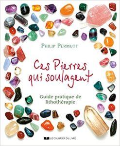 Ces pierres qui guérissent… Guide pratique de Lithothérapie Philip Permutt