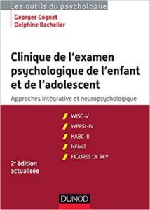 Clinique de l'examen psychologique de l'enfant et de l'adolescent approches intégrative et neuropsychologique Georges Cognet Delphine Bachelier
