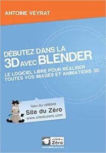 Débutez dans la 3D avec Blender le logiciel libre pour réaliser toutes vos images animations 3D Antoine Veyrat