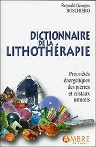 Dictionnaire de la lithothérapie – Propriétés énergétiques des pierres et cristaux naturels Reynald Georges Boschiero