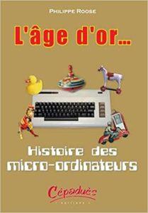 L'âge d'or… Histoire des micro ordinateurs Philippe Roose
