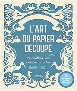L'art du papier découpé 24 créations pour toutes les occasions avec 48 patrons prêts à découper Naomi Shiek Nicki Dowey Phil Wilkins