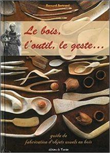 Le bois l'outil le geste… guide de fabrication d'objets usuels en bois Bernard Bertrand