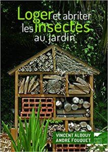 Loger et abriter les insectes au jardin André Fouquet Vincent Albouy