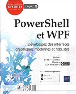 PowerShell et WPF – Développez des interfaces graphiques modernes et robustes Jérôme Bezet Torres Damien Van Robaeys