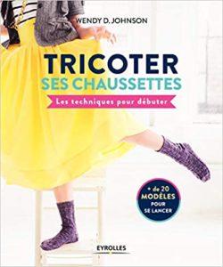 Tricoter ses chaussettes les techniques pour débuter 20 modèles pour se lancer Wendy D Johnson